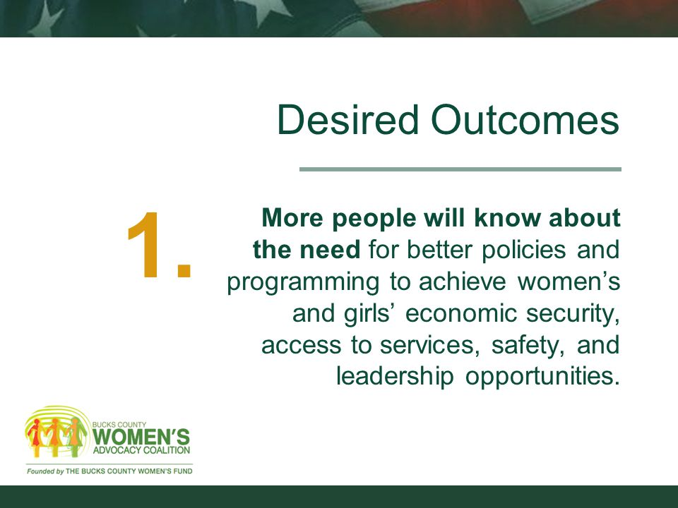 Desired Outcomes More people will know about the need for better policies and programming to achieve women's and girls' economic security, access to services, safety, and leadership opportunities.