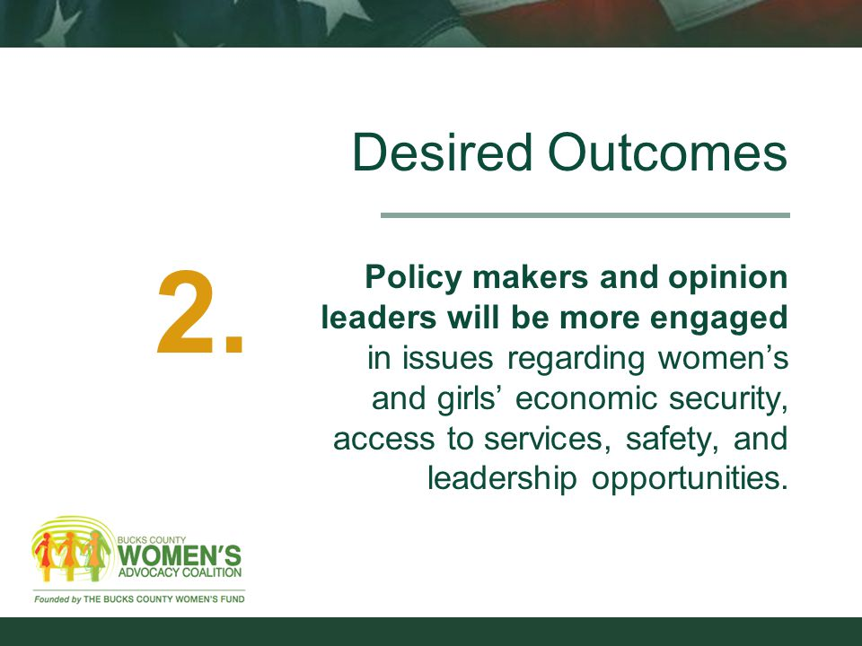 Desired Outcomes Policy makers and opinion leaders will be more engaged in issues regarding women's and girls' economic security, access to services, safety, and leadership opportunities.