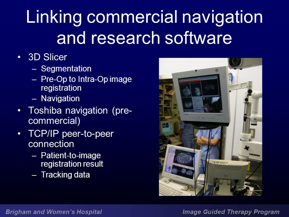 Brigham and Women's Hospital Image Guided Therapy Program Linking commercial navigation and research software 3D Slicer –Segmentation –Pre-Op to Intra-Op image registration –Navigation Toshiba navigation (pre- commercial) TCP/IP peer-to-peer connection –Patient-to-image registration result –Tracking data