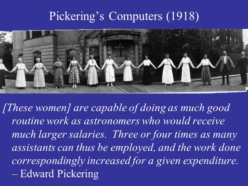 Pickering's Computers (1918) [These women] are capable of doing as much good routine work as astronomers who would receive much larger salaries.