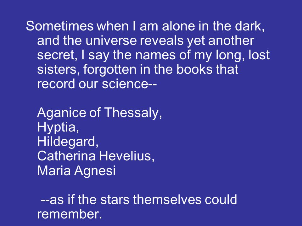 Sometimes when I am alone in the dark, and the universe reveals yet another secret, I say the names of my long, lost sisters, forgotten in the books that record our science-- Aganice of Thessaly, Hyptia, Hildegard, Catherina Hevelius, Maria Agnesi --as if the stars themselves could remember.