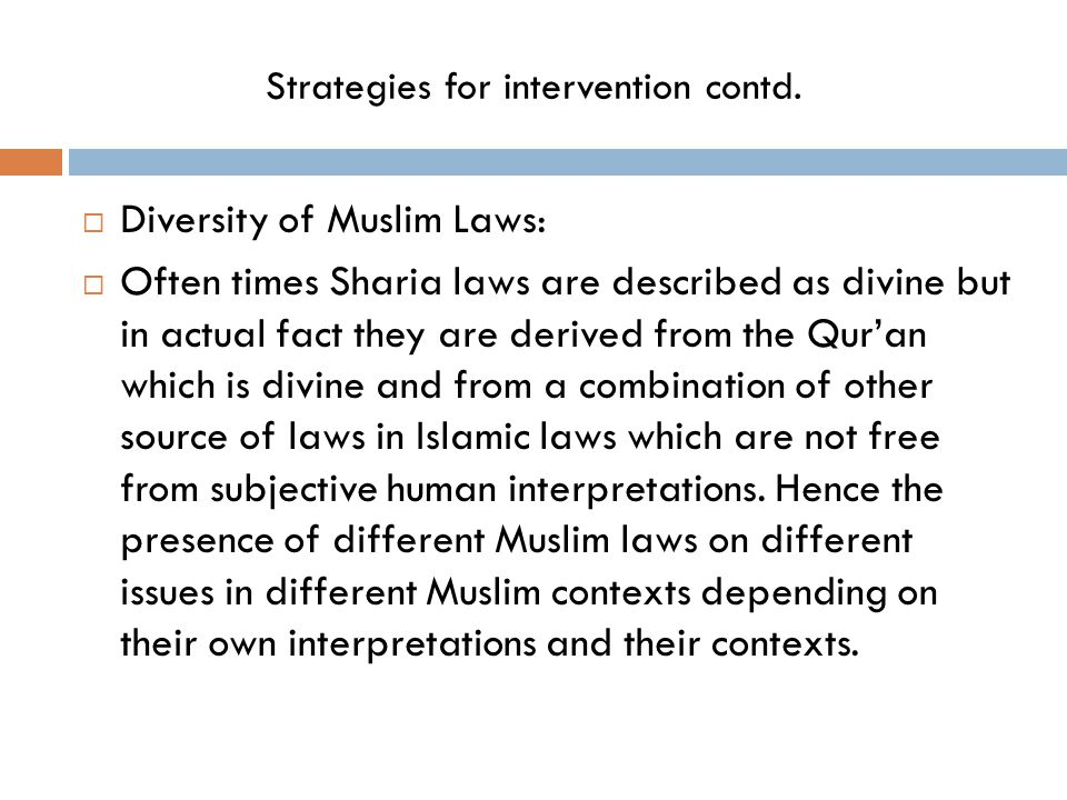 Strategies for intervention contd.  Diversity of Muslim Laws:  Often times Sharia laws are described as divine but in actual fact they are derived f