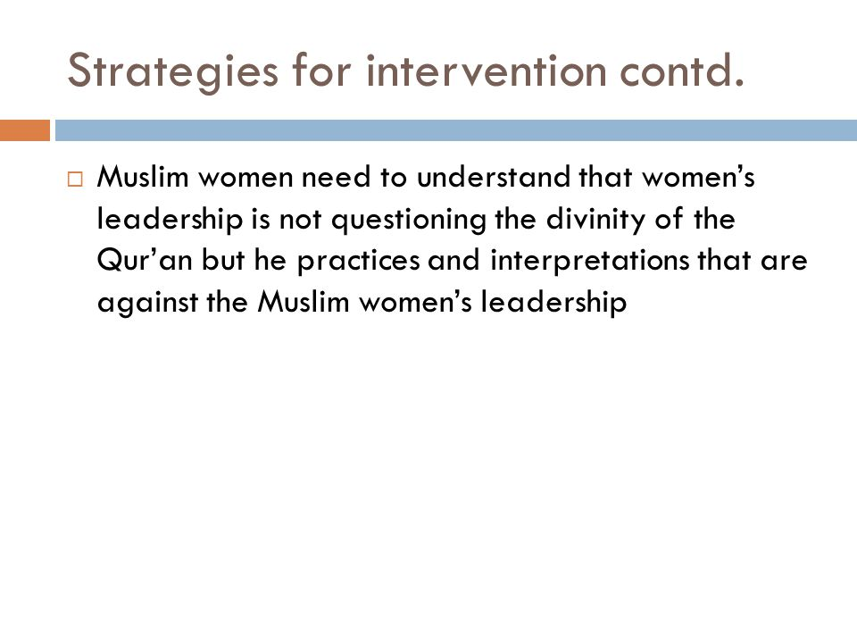 Strategies for intervention contd.  Muslim women need to understand that women's leadership is not questioning the divinity of the Qur'an but he prac