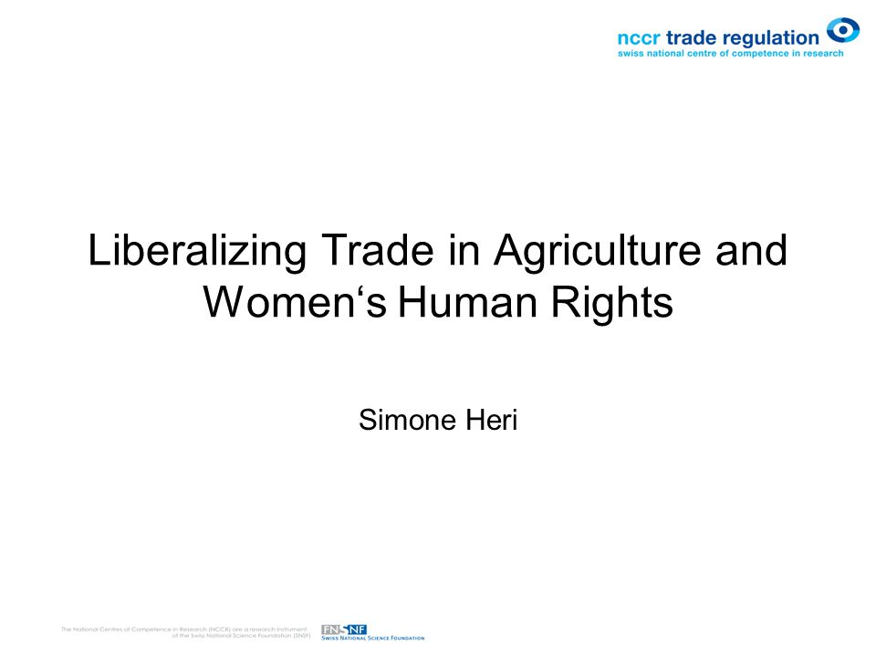 Contents Liberalization of Trade in Agriculture –Women as Consumers –Women as Producers: Feminization of Agriculture A Human Rights Approach to Trade –Issues of Concern under CEDAW –The Approach of the CESCR –The Fundamental Principle of Non-Discrimination Indicators for measuring changes in gender equality through trade Conclusion