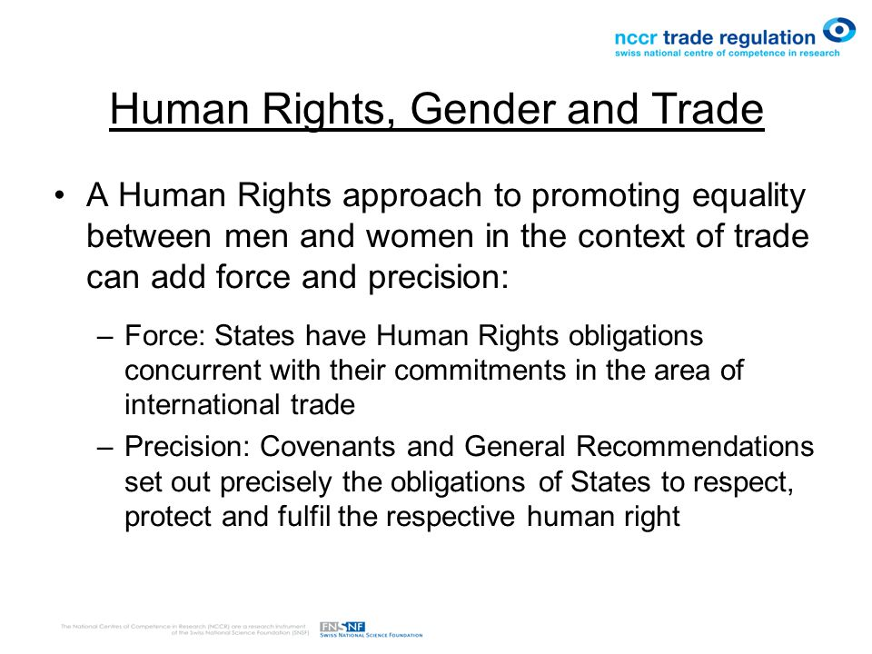 Human Rights, Gender and Trade A Human Rights approach to promoting equality between men and women in the context of trade can add force and precision: –Force: States have Human Rights obligations concurrent with their commitments in the area of international trade –Precision: Covenants and General Recommendations set out precisely the obligations of States to respect, protect and fulfil the respective human right