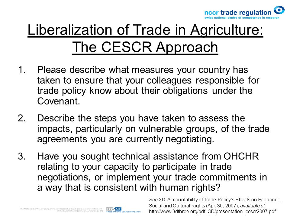 Liberalization of Trade in Agriculture: The CESCR Approach 1.Please describe what measures your country has taken to ensure that your colleagues responsible for trade policy know about their obligations under the Covenant.
