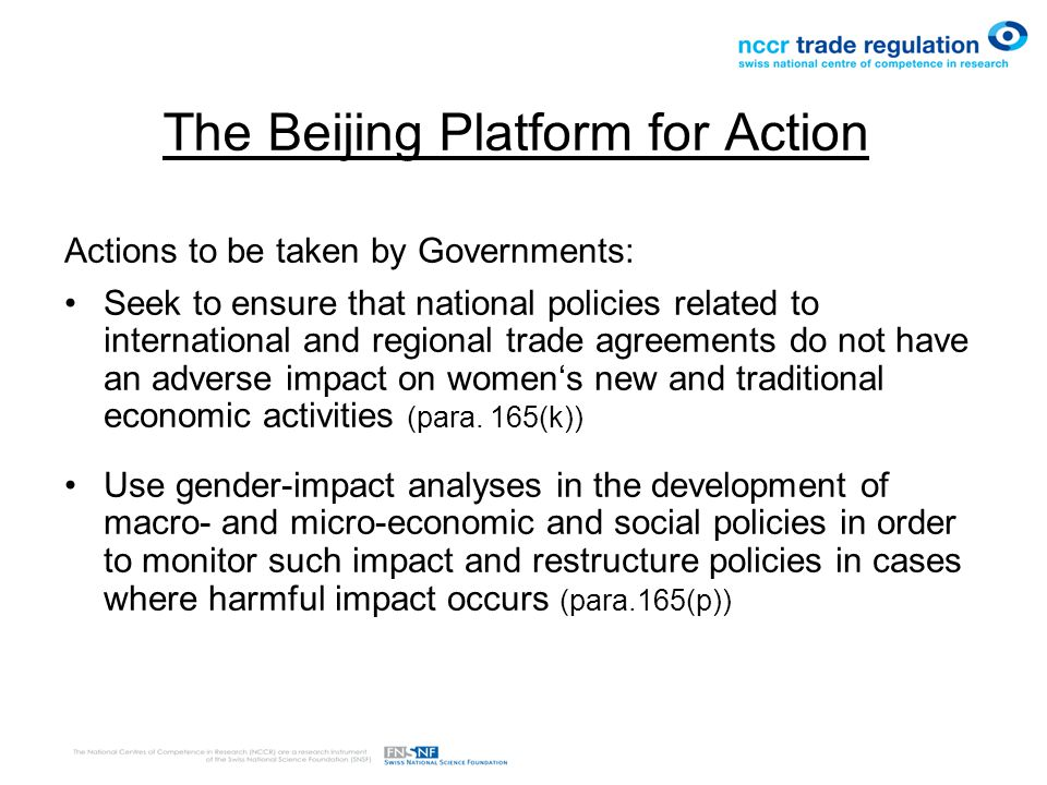 The Beijing Platform for Action Actions to be taken by Governments: Seek to ensure that national policies related to international and regional trade agreements do not have an adverse impact on women's new and traditional economic activities (para.