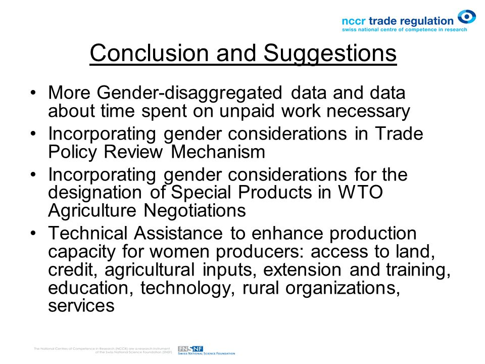Conclusion and Suggestions More Gender-disaggregated data and data about time spent on unpaid work necessary Incorporating gender considerations in Trade Policy Review Mechanism Incorporating gender considerations for the designation of Special Products in WTO Agriculture Negotiations Technical Assistance to enhance production capacity for women producers: access to land, credit, agricultural inputs, extension and training, education, technology, rural organizations, services
