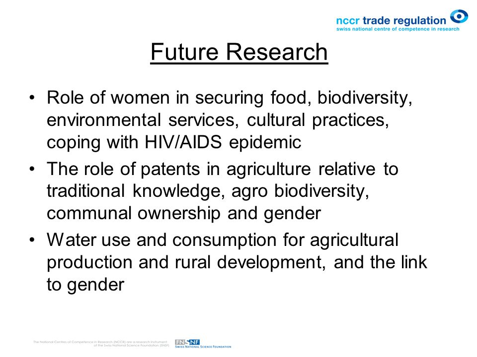 Future Research Role of women in securing food, biodiversity, environmental services, cultural practices, coping with HIV/AIDS epidemic The role of patents in agriculture relative to traditional knowledge, agro biodiversity, communal ownership and gender Water use and consumption for agricultural production and rural development, and the link to gender