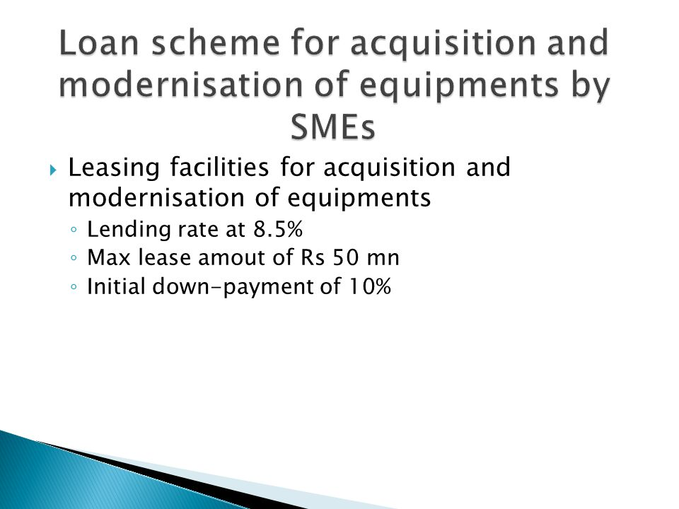  Leasing facilities for acquisition and modernisation of equipments ◦ Lending rate at 8.5% ◦ Max lease amout of Rs 50 mn ◦ Initial down-payment of 10%