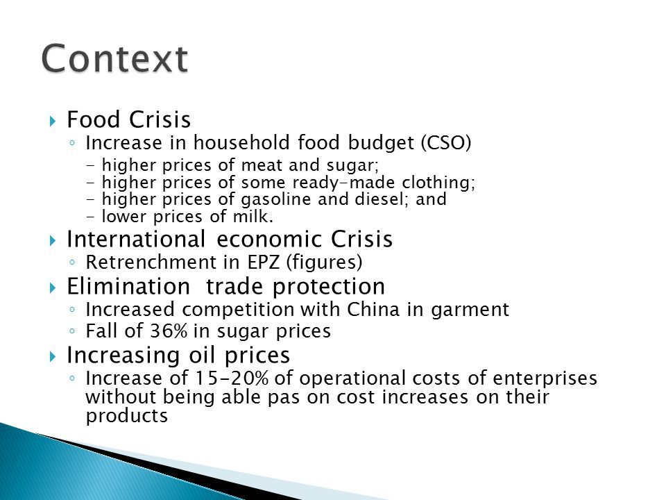  Food Crisis ◦ Increase in household food budget (CSO) - higher prices of meat and sugar; - higher prices of some ready-made clothing; - higher prices of gasoline and diesel; and - lower prices of milk.