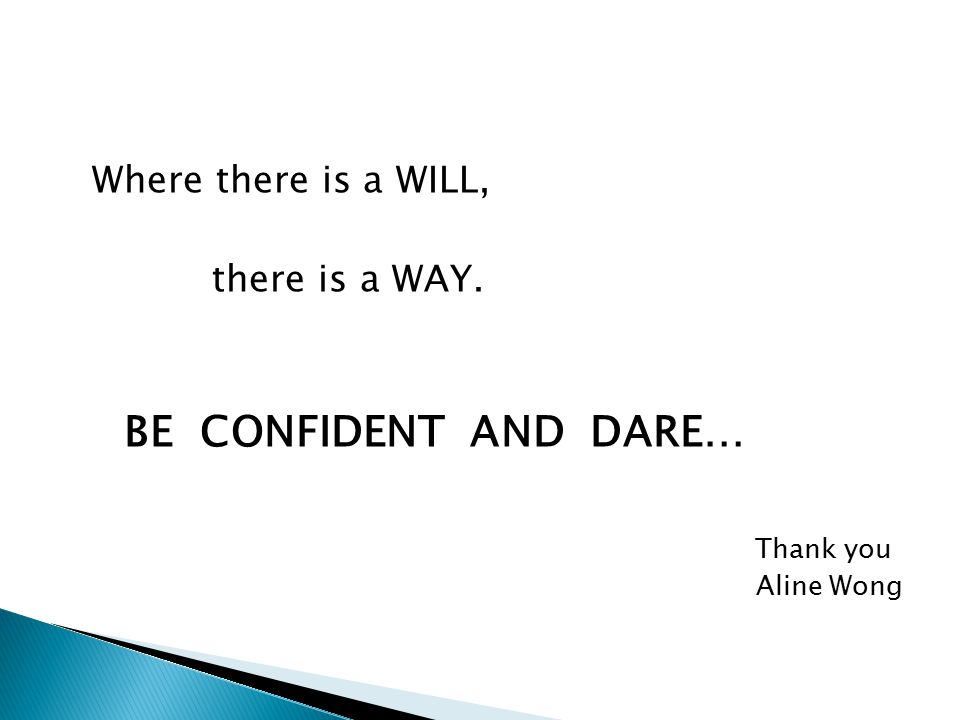 Where there is a WILL, there is a WAY. BE CONFIDENT AND DARE… Thank you Aline Wong