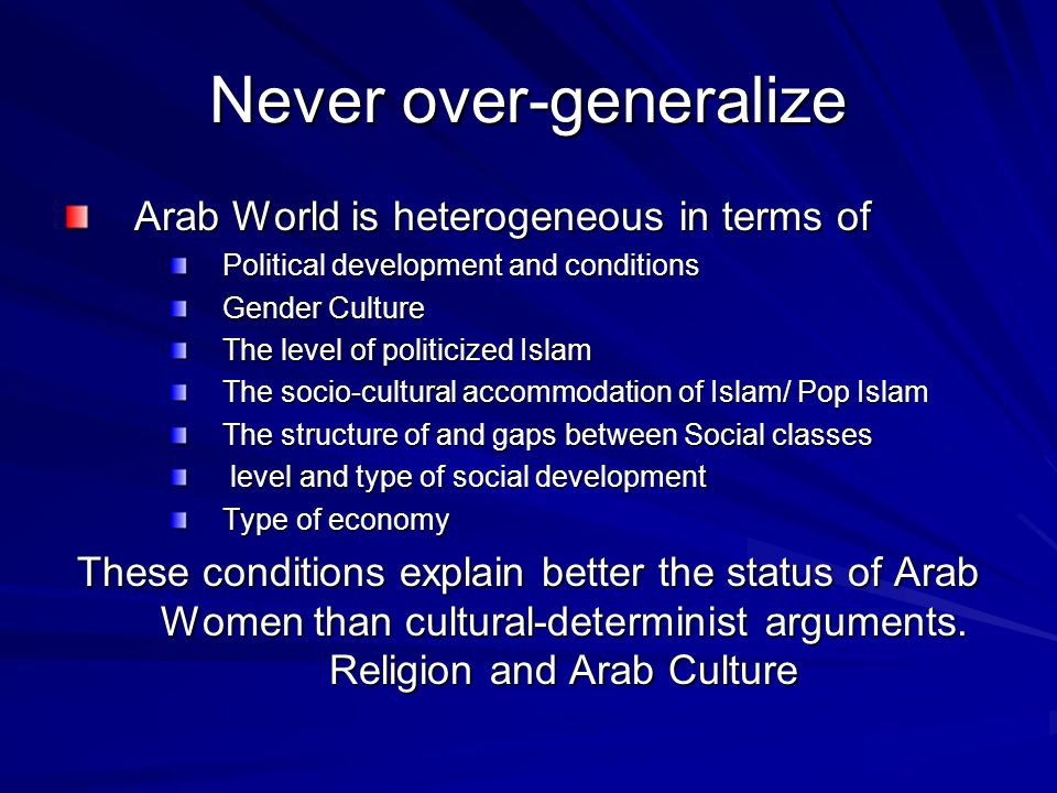 Never over-generalize Arab World is heterogeneous in terms of Political development and conditions Gender Culture The level of politicized Islam The s