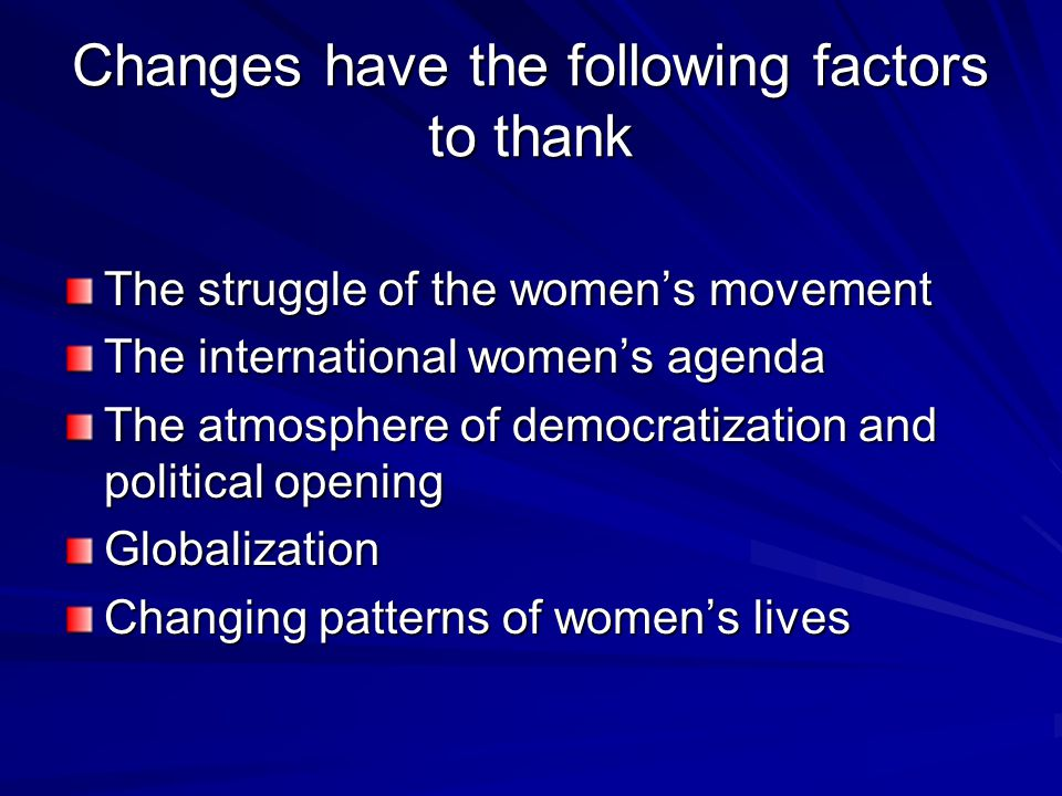 Changes have the following factors to thank The struggle of the women's movement The international women's agenda The atmosphere of democratization and political opening Globalization Changing patterns of women's lives