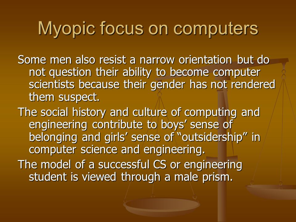 Myopic focus on computers Some men also resist a narrow orientation but do not question their ability to become computer scientists because their gender has not rendered them suspect.