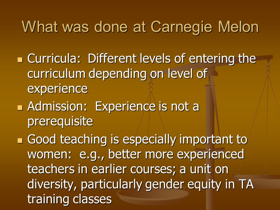 What was done at Carnegie Melon Curricula: Different levels of entering the curriculum depending on level of experience Curricula: Different levels of entering the curriculum depending on level of experience Admission: Experience is not a prerequisite Admission: Experience is not a prerequisite Good teaching is especially important to women: e.g., better more experienced teachers in earlier courses; a unit on diversity, particularly gender equity in TA training classes Good teaching is especially important to women: e.g., better more experienced teachers in earlier courses; a unit on diversity, particularly gender equity in TA training classes