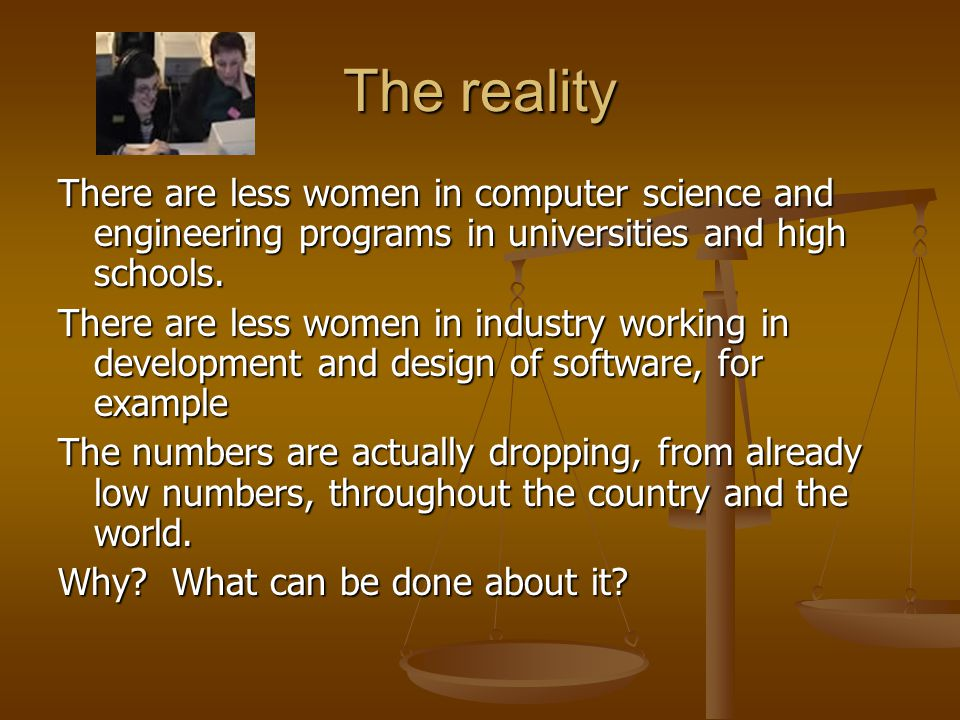 The reality There are less women in computer science and engineering programs in universities and high schools.
