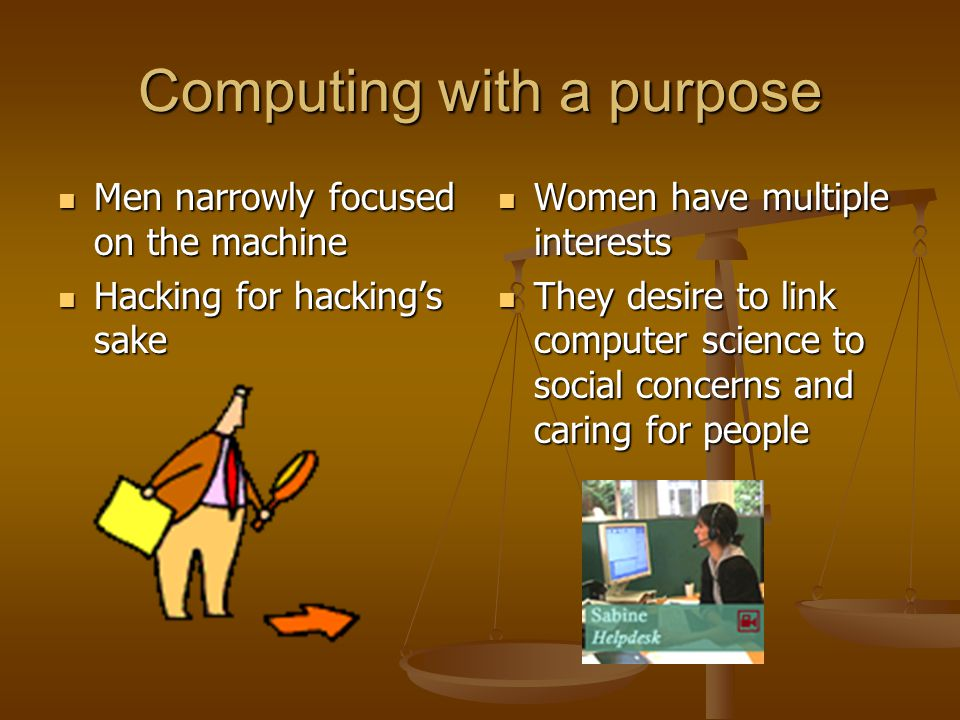 Computing with a purpose Men narrowly focused on the machine Men narrowly focused on the machine Hacking for hacking's sake Hacking for hacking's sake Women have multiple interests They desire to link computer science to social concerns and caring for people