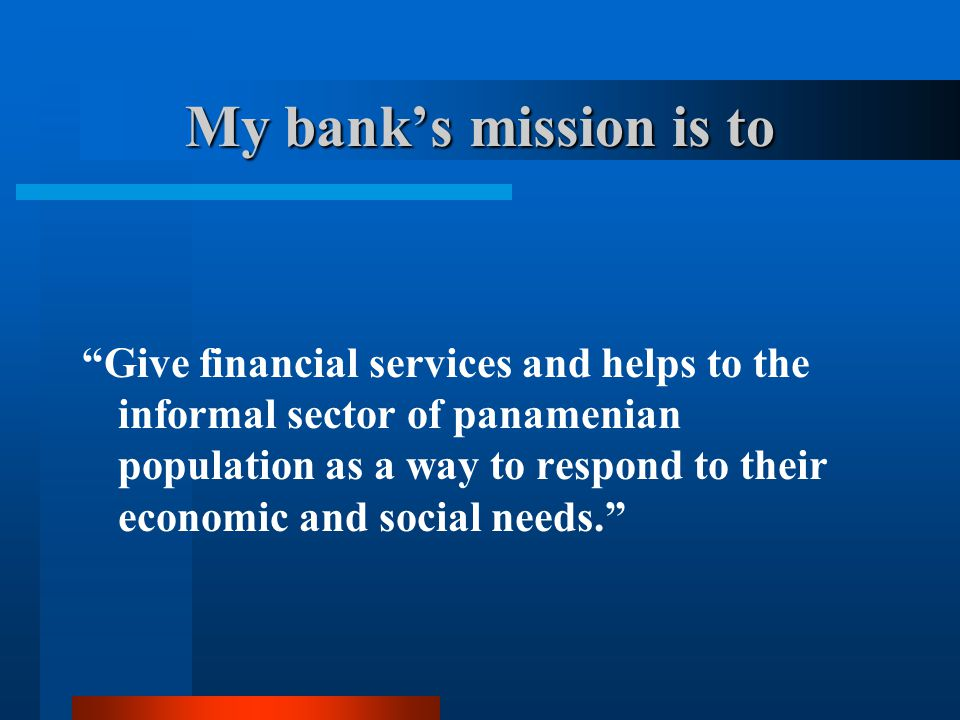My bank's mission is to Give financial services and helps to the informal sector of panamenian population as a way to respond to their economic and social needs.