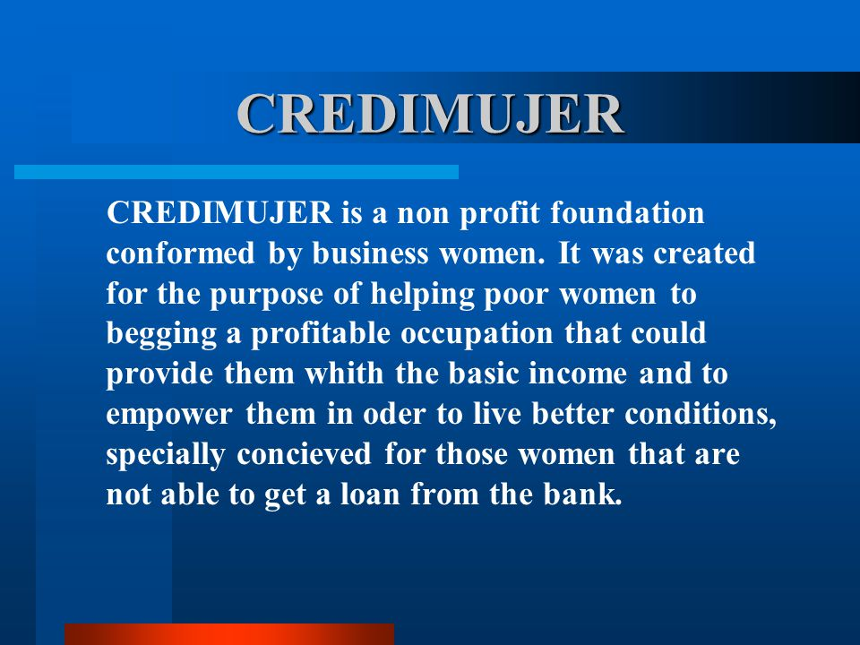 CREDIMUJER CREDIMUJER is a non profit foundation conformed by business women.