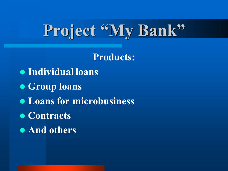Project My Bank Products: Individual loans Group loans Loans for microbusiness Contracts And others