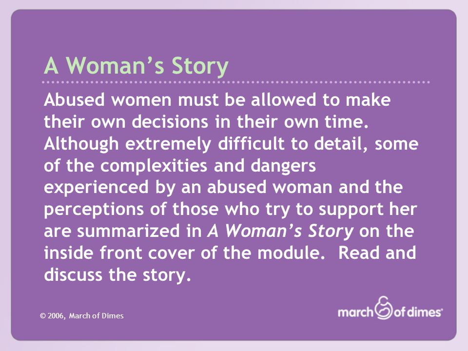 © 2006, March of Dimes A Woman's Story Abused women must be allowed to make their own decisions in their own time. Although extremely difficult to det
