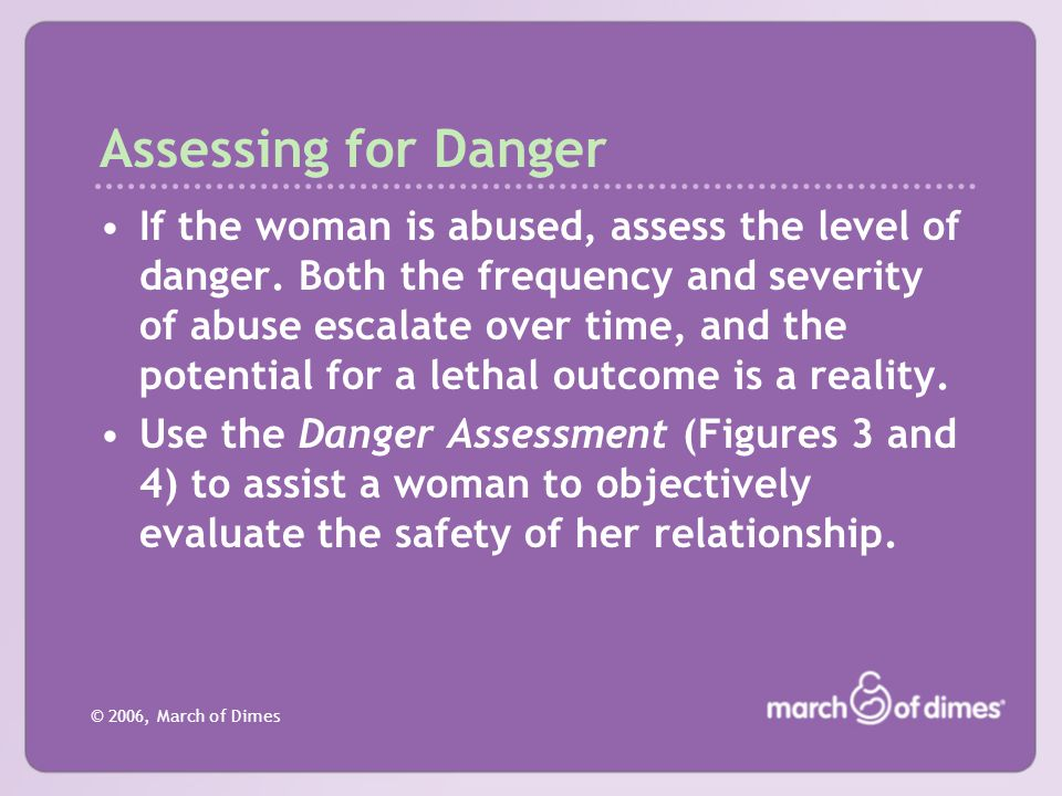 © 2006, March of Dimes Assessing for Danger If the woman is abused, assess the level of danger. Both the frequency and severity of abuse escalate over