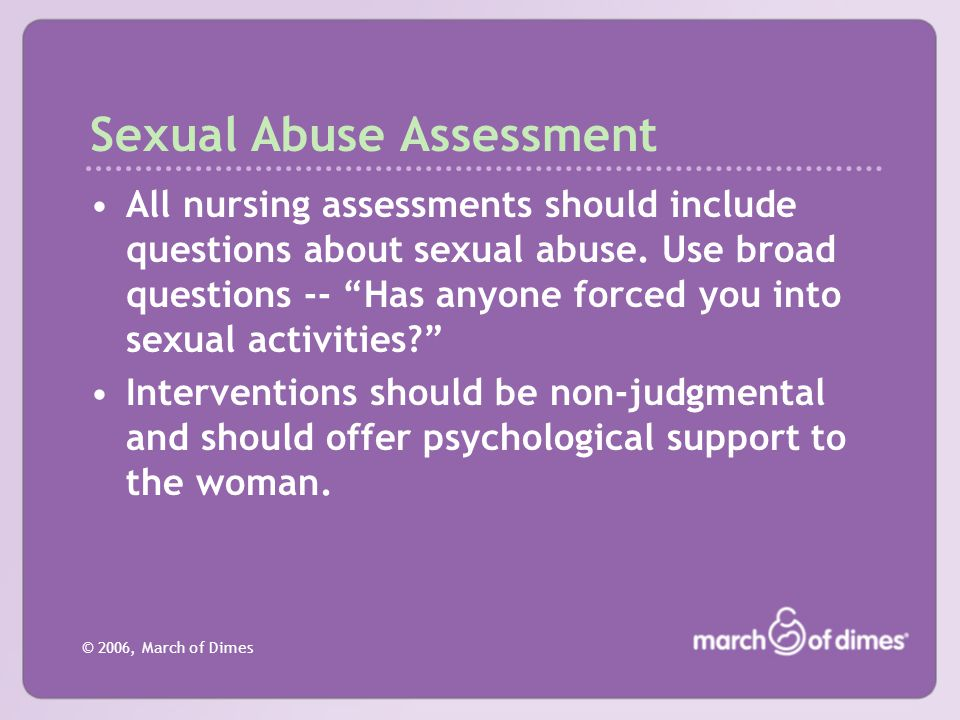 "© 2006, March of Dimes Sexual Abuse Assessment All nursing assessments should include questions about sexual abuse. Use broad questions -- ""Has anyone"