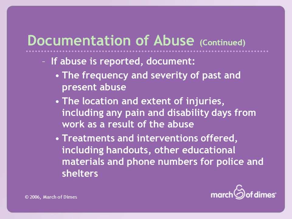 © 2006, March of Dimes Documentation of Abuse (Continued) –If abuse is reported, document: The frequency and severity of past and present abuse The lo
