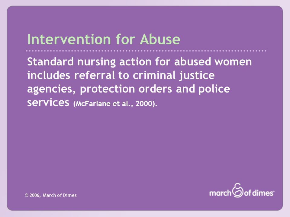 © 2006, March of Dimes Intervention for Abuse Standard nursing action for abused women includes referral to criminal justice agencies, protection orde