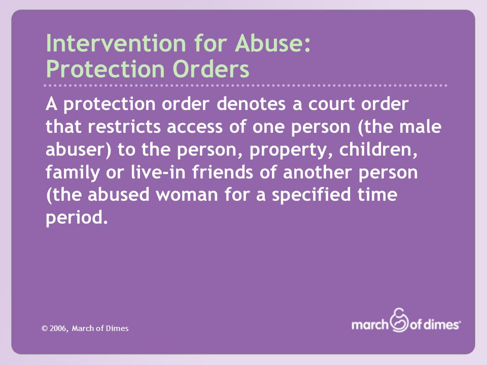 © 2006, March of Dimes Intervention for Abuse: Protection Orders A protection order denotes a court order that restricts access of one person (the mal