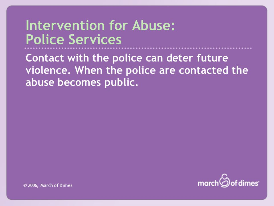 © 2006, March of Dimes Intervention for Abuse: Police Services Contact with the police can deter future violence. When the police are contacted the ab