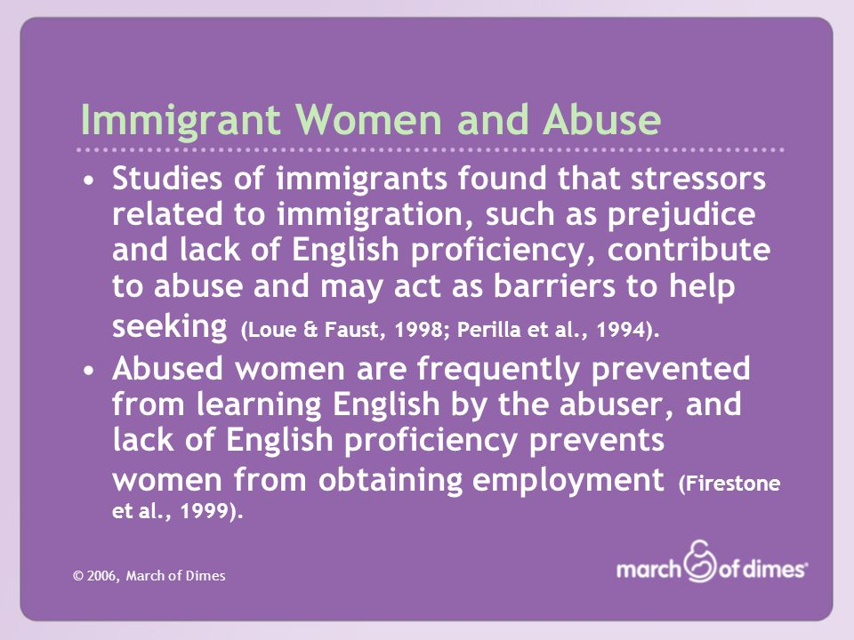 © 2006, March of Dimes Immigrant Women and Abuse Studies of immigrants found that stressors related to immigration, such as prejudice and lack of Engl