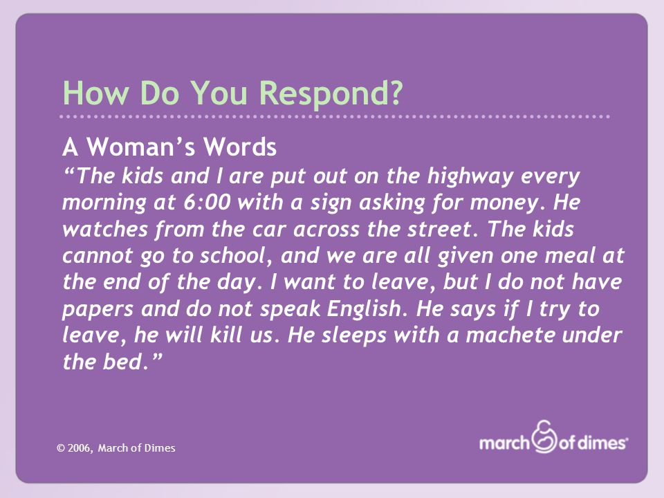 "© 2006, March of Dimes How Do You Respond? A Woman's Words ""The kids and I are put out on the highway every morning at 6:00 with a sign asking for mon"