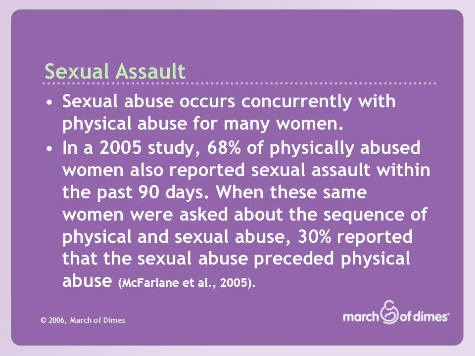 © 2006, March of Dimes Sexual Assault Sexual abuse occurs concurrently with physical abuse for many women. In a 2005 study, 68% of physically abused w
