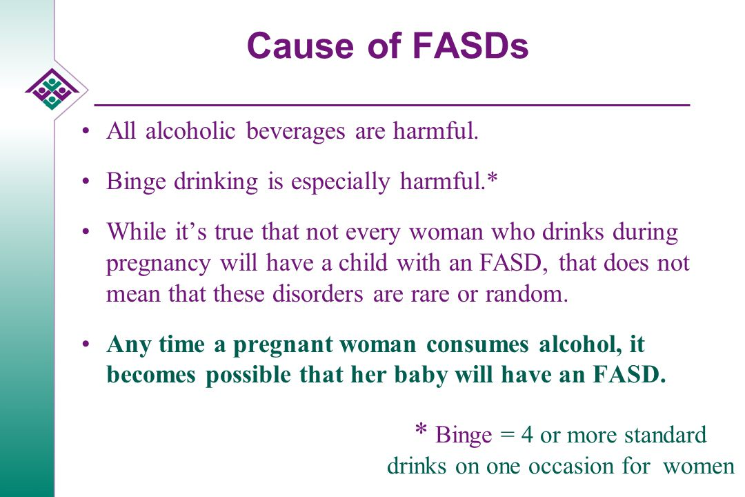 Cause of FASDs All alcoholic beverages are harmful.