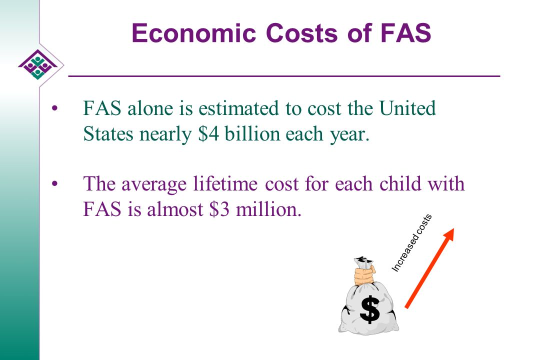 Economic Costs of FAS FAS alone is estimated to cost the United States nearly $4 billion each year. The average lifetime cost for each child with FAS