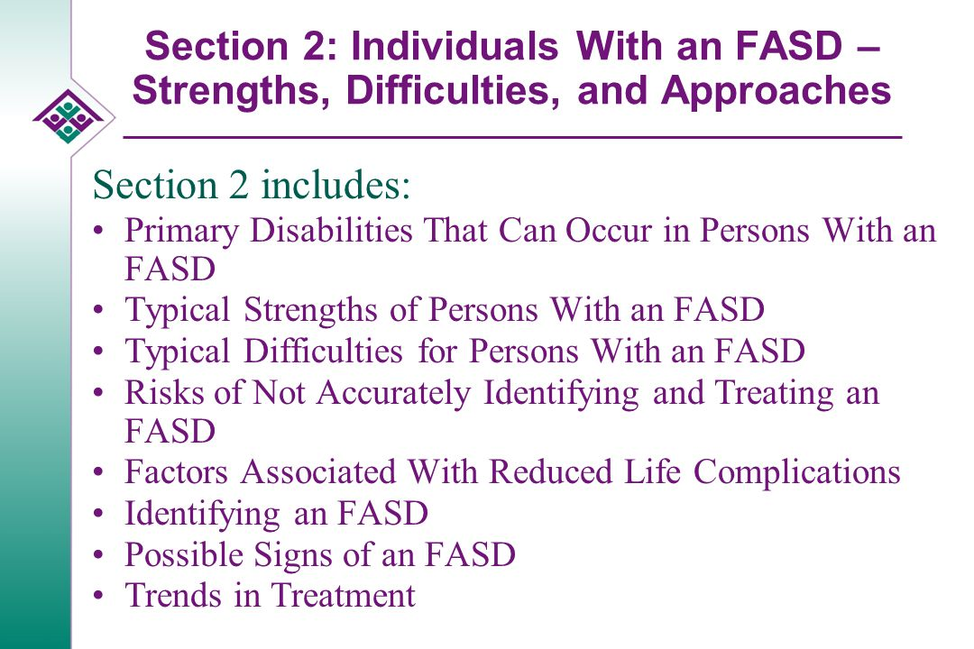 Section 2: Individuals With an FASD – Strengths, Difficulties, and Approaches Section 2 includes: Primary Disabilities That Can Occur in Persons With an FASD Typical Strengths of Persons With an FASD Typical Difficulties for Persons With an FASD Risks of Not Accurately Identifying and Treating an FASD Factors Associated With Reduced Life Complications Identifying an FASD Possible Signs of an FASD Trends in Treatment