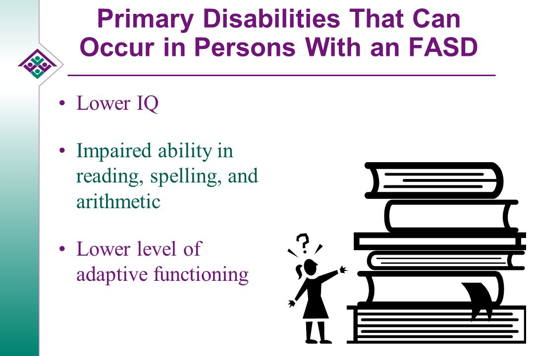 Primary Disabilities That Can Occur in Persons With an FASD Lower IQ Impaired ability in reading, spelling, and arithmetic Lower level of adaptive functioning