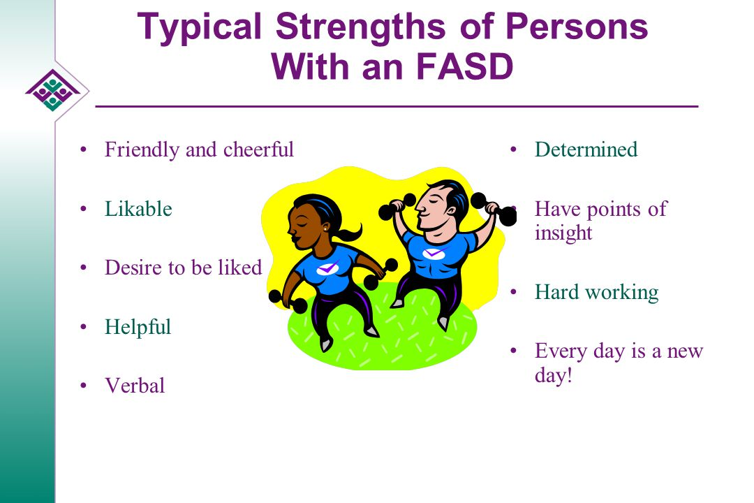 Typical Strengths of Persons With an FASD Friendly and cheerful Likable Desire to be liked Helpful Verbal Determined Have points of insight Hard working Every day is a new day!