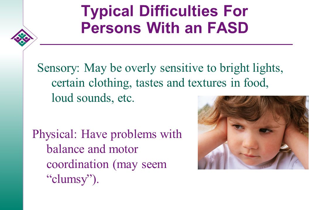 Typical Difficulties For Persons With an FASD Sensory: May be overly sensitive to bright lights, certain clothing, tastes and textures in food, loud sounds, etc.
