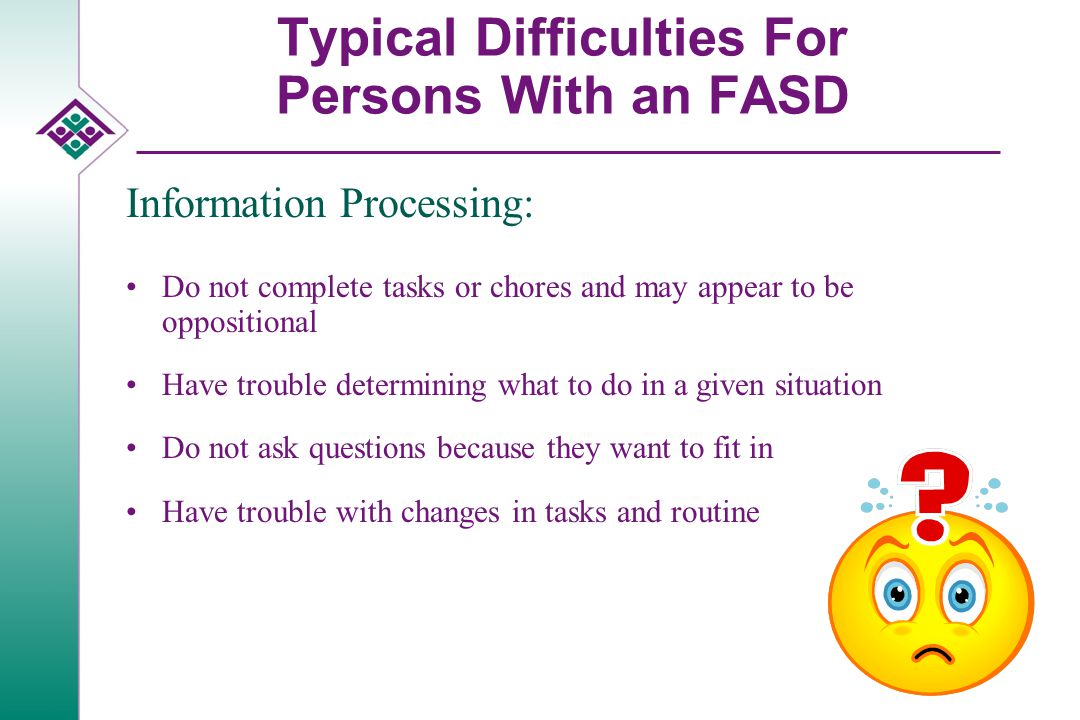Typical Difficulties For Persons With an FASD Information Processing: Do not complete tasks or chores and may appear to be oppositional Have trouble determining what to do in a given situation Do not ask questions because they want to fit in Have trouble with changes in tasks and routine