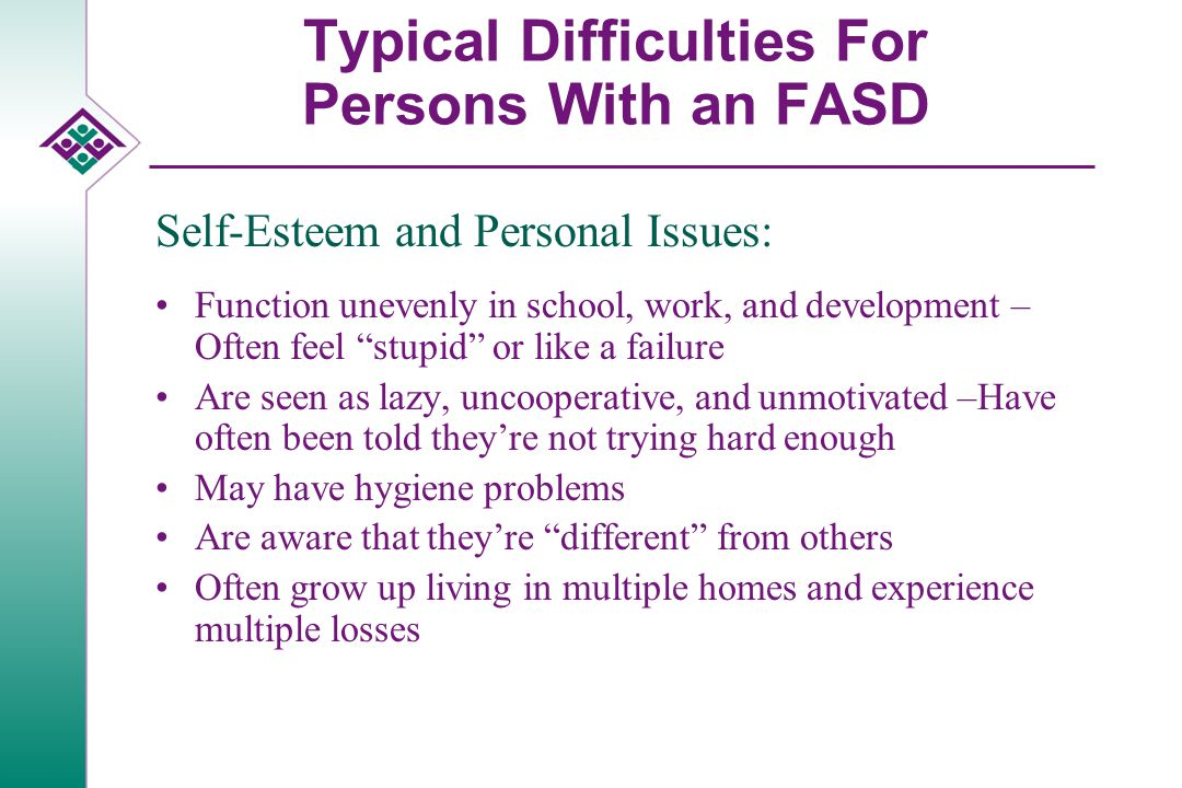 "Typical Difficulties For Persons With an FASD Self-Esteem and Personal Issues: Function unevenly in school, work, and development – Often feel ""stupid"
