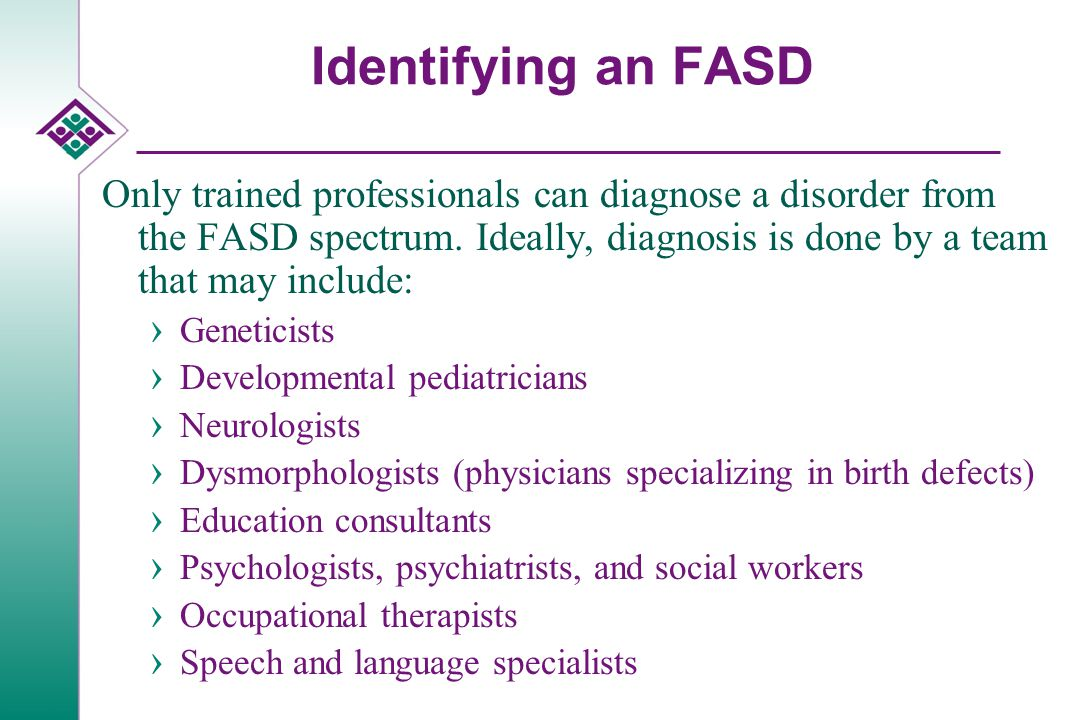Identifying an FASD Only trained professionals can diagnose a disorder from the FASD spectrum.