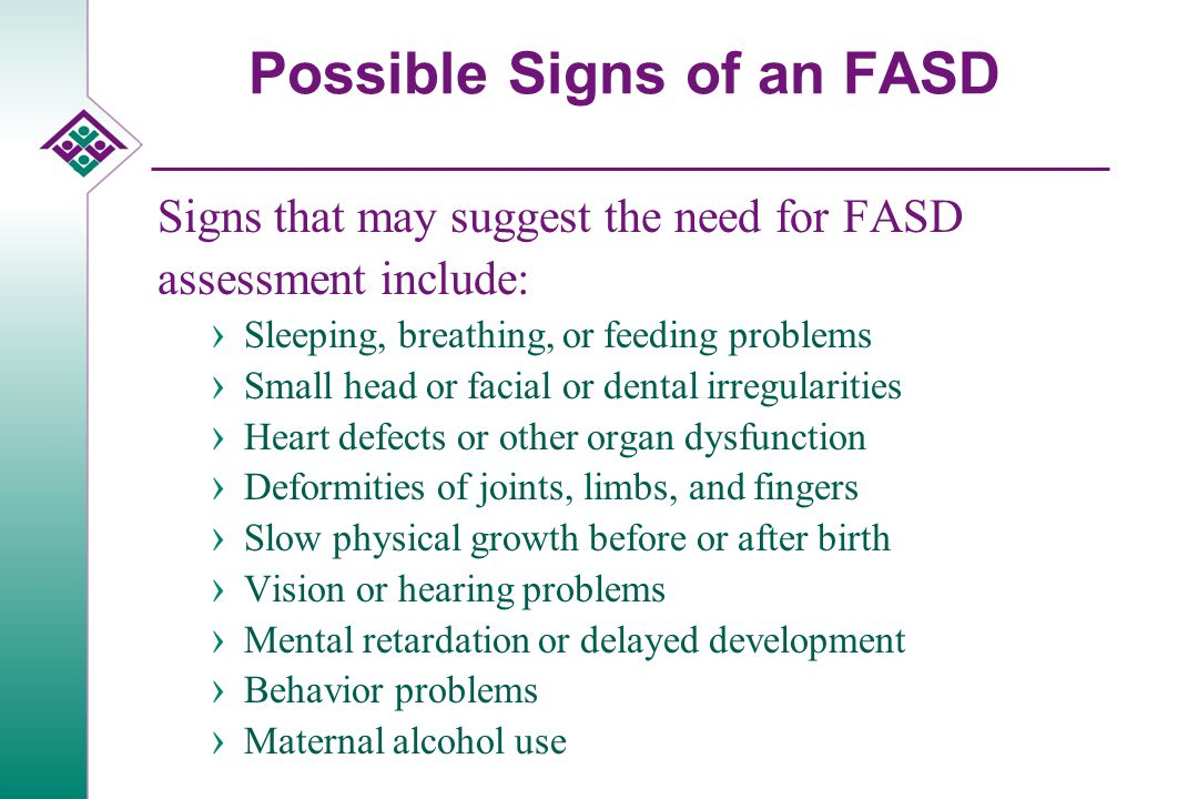 Possible Signs of an FASD Signs that may suggest the need for FASD assessment include: › Sleeping, breathing, or feeding problems › Small head or facial or dental irregularities › Heart defects or other organ dysfunction › Deformities of joints, limbs, and fingers › Slow physical growth before or after birth › Vision or hearing problems › Mental retardation or delayed development › Behavior problems › Maternal alcohol use