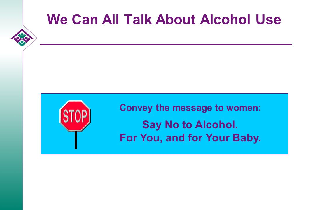 We Can All Talk About Alcohol Use Convey the message to women: Say No to Alcohol. For You, and for Your Baby.