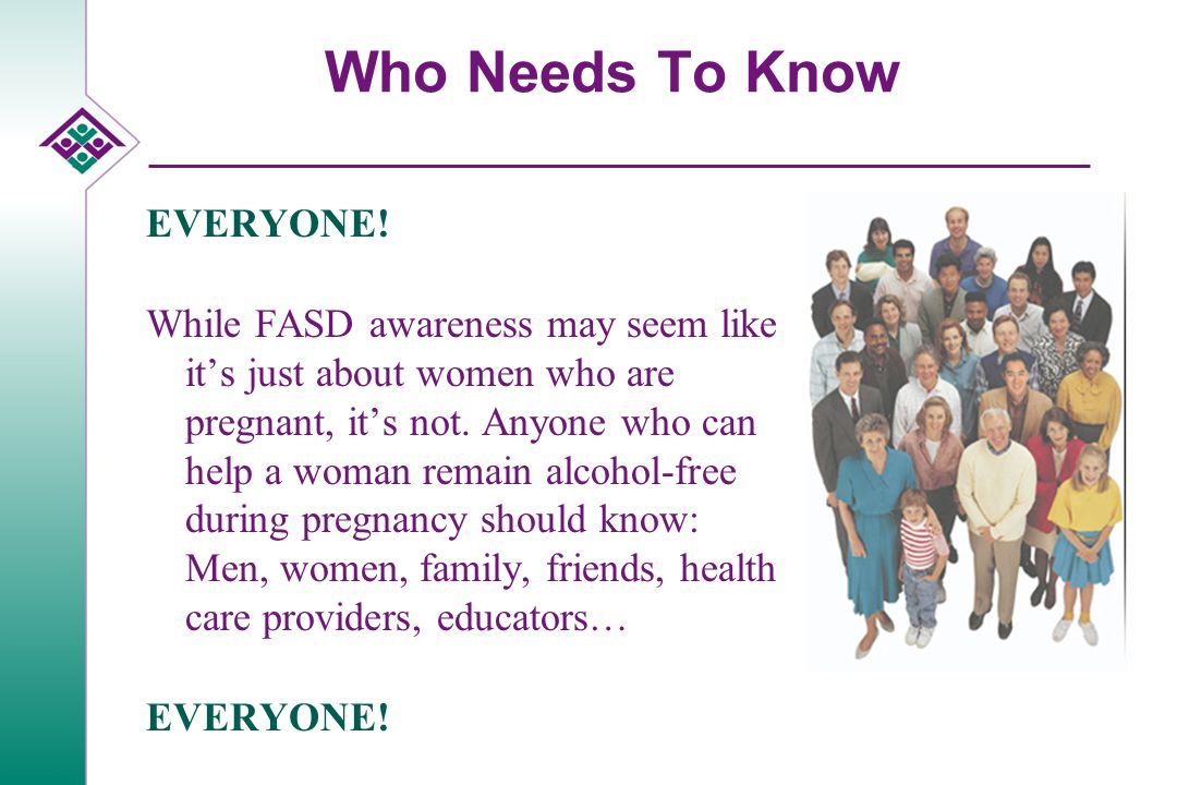 Who Needs To Know EVERYONE! While FASD awareness may seem like it's just about women who are pregnant, it's not. Anyone who can help a woman remain al