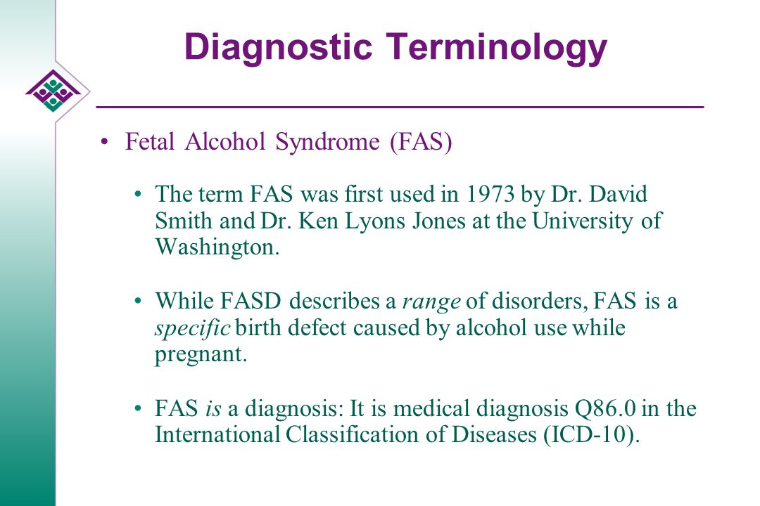 Diagnostic Terminology Fetal Alcohol Syndrome (FAS) The term FAS was first used in 1973 by Dr.