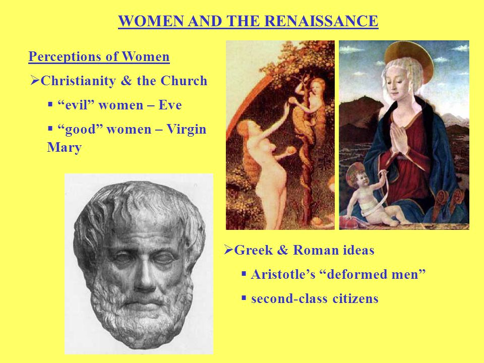 WOMEN AND THE RENAISSANCE Perceptions of Women  Christianity & the Church  evil women – Eve  good women – Virgin Mary  Greek & Roman ideas  Aristotle's deformed men  second-class citizens