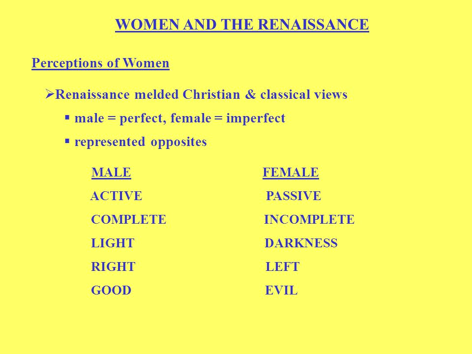 WOMEN AND THE RENAISSANCE Perceptions of Women  Renaissance melded Christian & classical views  male = perfect, female = imperfect  represented opposites MALE FEMALE ACTIVE PASSIVE COMPLETE INCOMPLETE LIGHT DARKNESS RIGHT LEFT GOOD EVIL